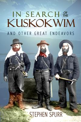 In Search of the Kuskokwim & Other Great Endeavors By Spurr, Stephen
